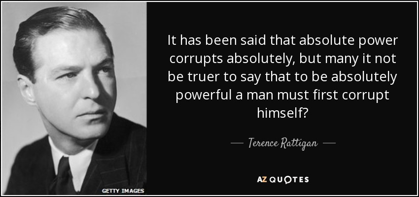 It has been said that absolute power corrupts absolutely, but many it not be truer to say that to be absolutely powerful a man must first corrupt himself? - Terence Rattigan
