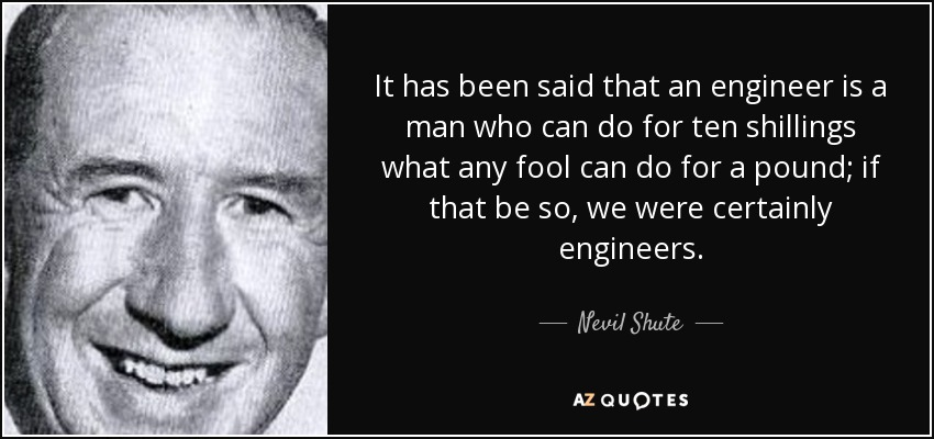 It has been said that an engineer is a man who can do for ten shillings what any fool can do for a pound; if that be so, we were certainly engineers. - Nevil Shute