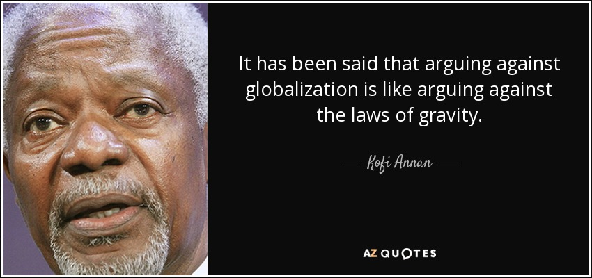 It has been said that arguing against globalization is like arguing against the laws of gravity. - Kofi Annan