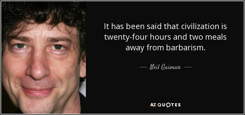 It has been said that civilization is twenty-four hours and two meals away from barbarism. - Neil Gaiman