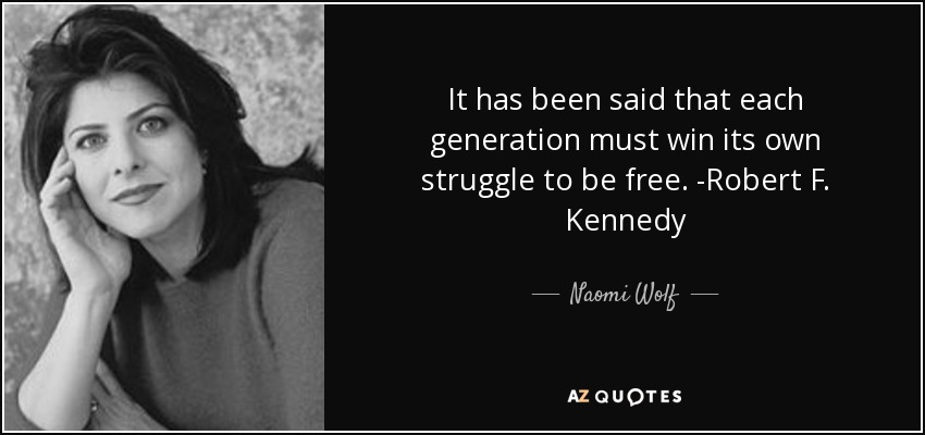It has been said that each generation must win its own struggle to be free. -Robert F. Kennedy - Naomi Wolf