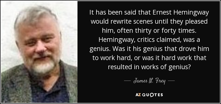 It has been said that Ernest Hemingway would rewrite scenes until they pleased him, often thirty or forty times. Hemingway, critics claimed, was a genius. Was it his genius that drove him to work hard, or was it hard work that resulted in works of genius? - James N. Frey