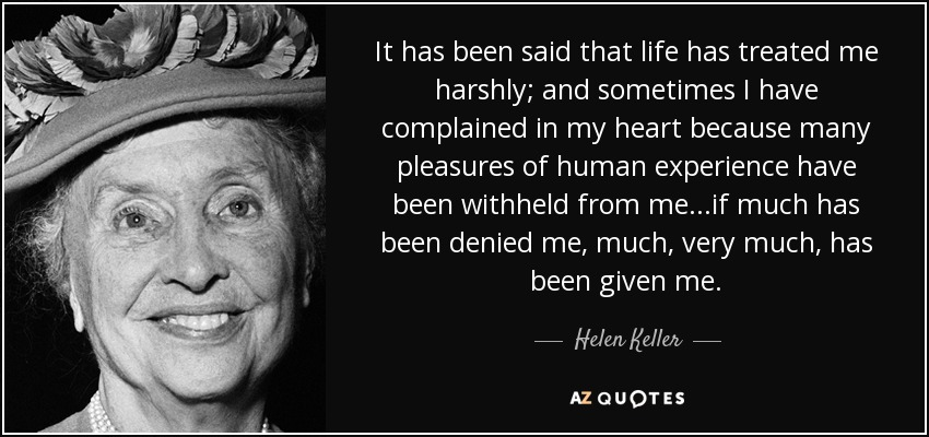 It has been said that life has treated me harshly; and sometimes I have complained in my heart because many pleasures of human experience have been withheld from me...if much has been denied me, much, very much, has been given me. - Helen Keller