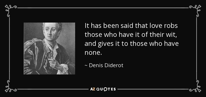 It has been said that love robs those who have it of their wit, and gives it to those who have none. - Denis Diderot