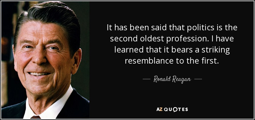 It has been said that politics is the second oldest profession. I have learned that it bears a striking resemblance to the first. - Ronald Reagan