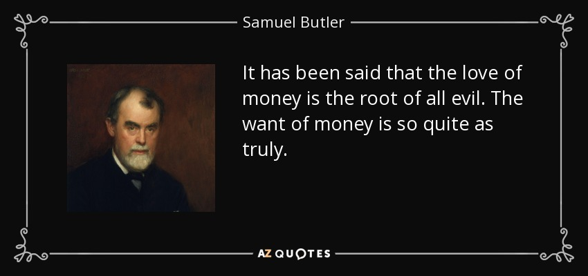 It has been said that the love of money is the root of all evil. The want of money is so quite as truly. - Samuel Butler