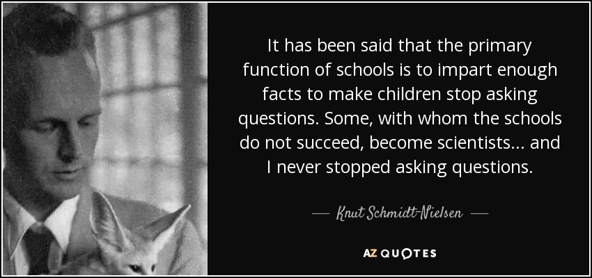 It has been said that the primary function of schools is to impart enough facts to make children stop asking questions. Some, with whom the schools do not succeed, become scientists... and I never stopped asking questions. - Knut Schmidt-Nielsen
