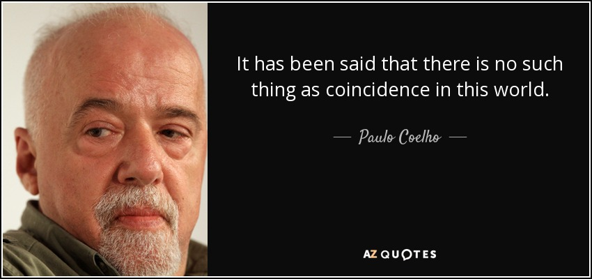 It has been said that there is no such thing as coincidence in this world. - Paulo Coelho