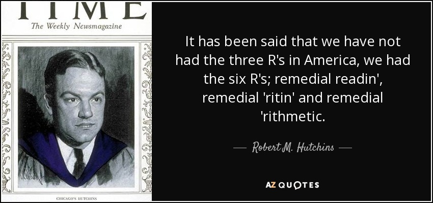 It has been said that we have not had the three R's in America, we had the six R's; remedial readin', remedial 'ritin' and remedial 'rithmetic. - Robert M. Hutchins