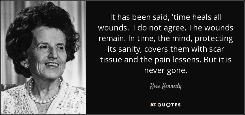 It has been said, 'time heals all wounds.' I do not agree. The wounds remain. In time, the mind, protecting its sanity, covers them with scar tissue and the pain lessens. But it is never gone. - Rose Kennedy