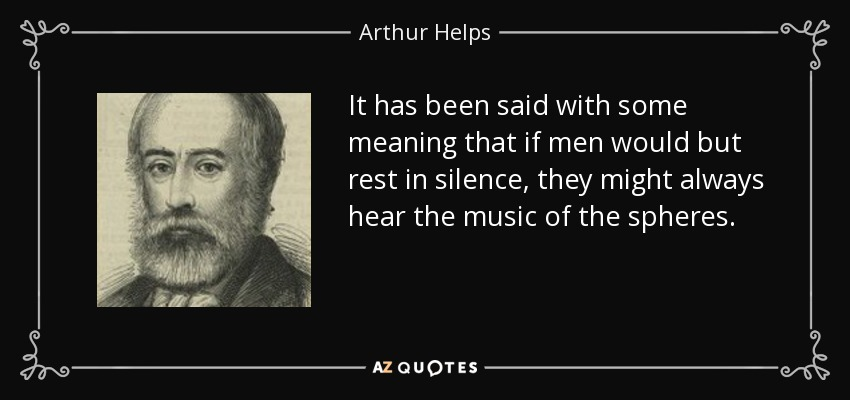 It has been said with some meaning that if men would but rest in silence, they might always hear the music of the spheres. - Arthur Helps