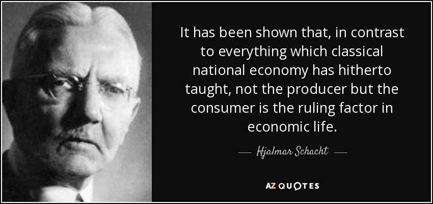 It has been shown that, in contrast to everything which classical national economy has hitherto taught, not the producer but the consumer is the ruling factor in economic life. - Hjalmar Schacht