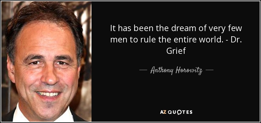 It has been the dream of very few men to rule the entire world. - Dr. Grief - Anthony Horowitz