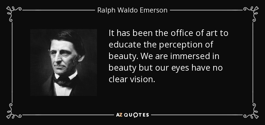 It has been the office of art to educate the perception of beauty. We are immersed in beauty but our eyes have no clear vision. - Ralph Waldo Emerson