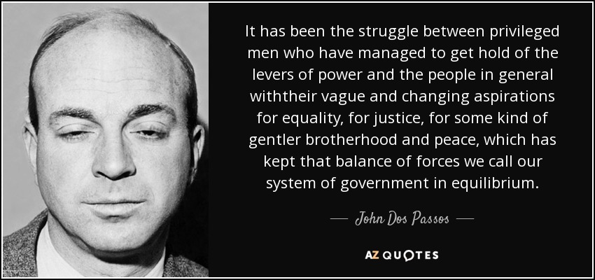 It has been the struggle between privileged men who have managed to get hold of the levers of power and the people in general withtheir vague and changing aspirations for equality, for justice, for some kind of gentler brotherhood and peace, which has kept that balance of forces we call our system of government in equilibrium. - John Dos Passos