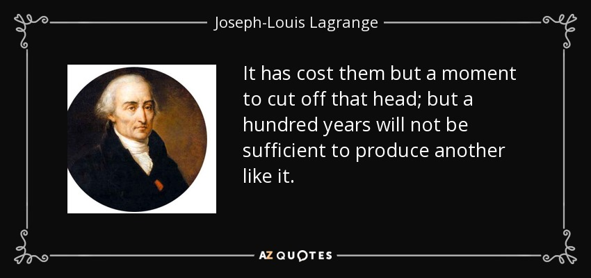 It has cost them but a moment to cut off that head; but a hundred years will not be sufficient to produce another like it. - Joseph-Louis Lagrange