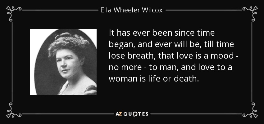 It has ever been since time began, and ever will be, till time lose breath, that love is a mood - no more - to man, and love to a woman is life or death. - Ella Wheeler Wilcox