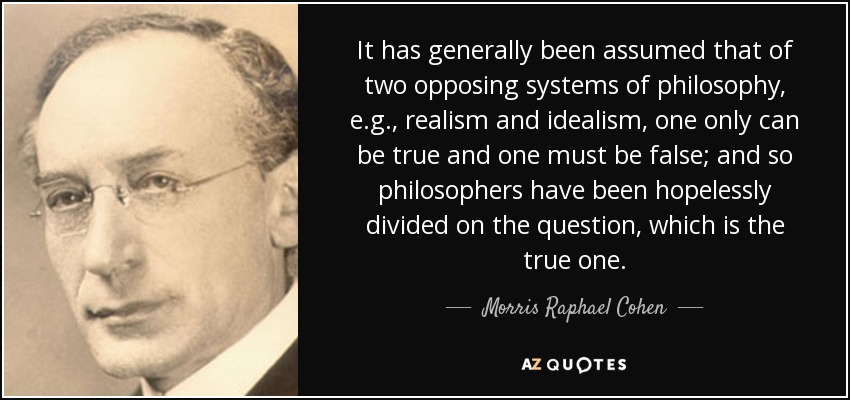 It has generally been assumed that of two opposing systems of philosophy, e.g., realism and idealism, one only can be true and one must be false; and so philosophers have been hopelessly divided on the question, which is the true one. - Morris Raphael Cohen