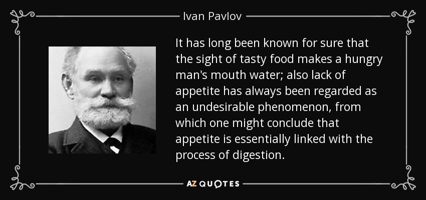 It has long been known for sure that the sight of tasty food makes a hungry man's mouth water; also lack of appetite has always been regarded as an undesirable phenomenon, from which one might conclude that appetite is essentially linked with the process of digestion. - Ivan Pavlov