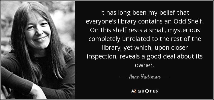 It has long been my belief that everyone's library contains an Odd Shelf. On this shelf rests a small, mysterious completely unrelated to the rest of the library, yet which, upon closer inspection, reveals a good deal about its owner. - Anne Fadiman