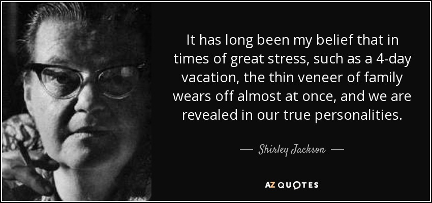 It has long been my belief that in times of great stress, such as a 4-day vacation, the thin veneer of family wears off almost at once, and we are revealed in our true personalities. - Shirley Jackson