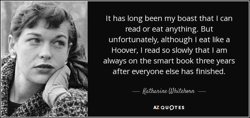 It has long been my boast that I can read or eat anything. But unfortunately, although I eat like a Hoover, I read so slowly that I am always on the smart book three years after everyone else has finished. - Katharine Whitehorn