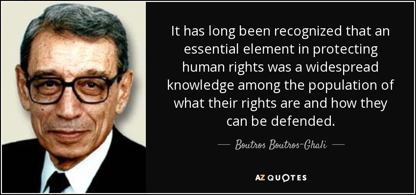 It has long been recognized that an essential element in protecting human rights was a widespread knowledge among the population of what their rights are and how they can be defended. - Boutros Boutros-Ghali