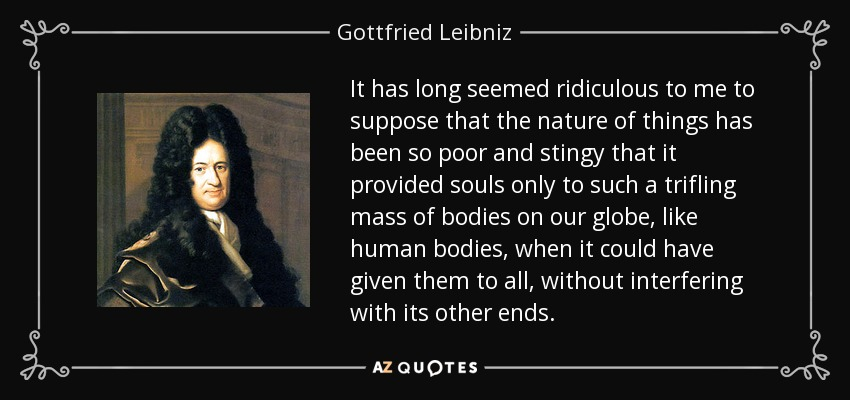 It has long seemed ridiculous to me to suppose that the nature of things has been so poor and stingy that it provided souls only to such a trifling mass of bodies on our globe, like human bodies, when it could have given them to all, without interfering with its other ends. - Gottfried Leibniz