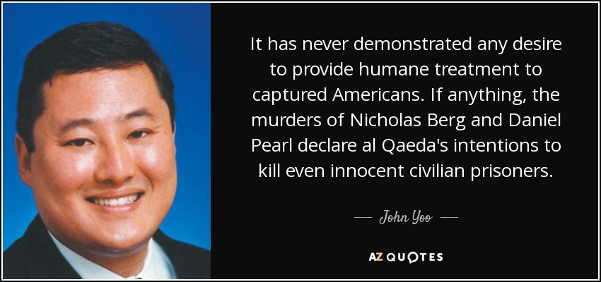 It has never demonstrated any desire to provide humane treatment to captured Americans. If anything, the murders of Nicholas Berg and Daniel Pearl declare al Qaeda's intentions to kill even innocent civilian prisoners. - John Yoo