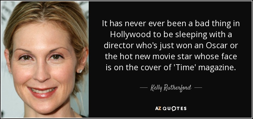 It has never ever been a bad thing in Hollywood to be sleeping with a director who's just won an Oscar or the hot new movie star whose face is on the cover of 'Time' magazine. - Kelly Rutherford