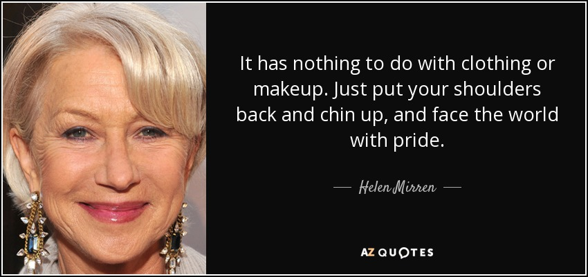 It has nothing to do with clothing or makeup. Just put your shoulders back and chin up, and face the world with pride. - Helen Mirren