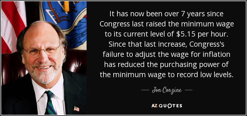 It has now been over 7 years since Congress last raised the minimum wage to its current level of $5.15 per hour. Since that last increase, Congress's failure to adjust the wage for inflation has reduced the purchasing power of the minimum wage to record low levels. - Jon Corzine