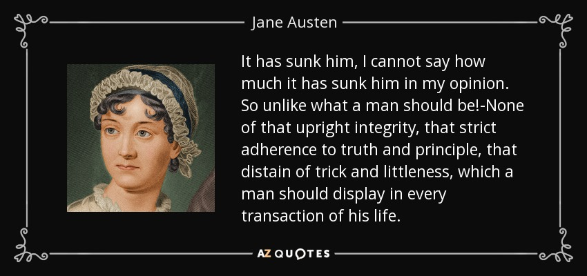 It has sunk him, I cannot say how much it has sunk him in my opinion. So unlike what a man should be!-None of that upright integrity, that strict adherence to truth and principle, that distain of trick and littleness, which a man should display in every transaction of his life. - Jane Austen