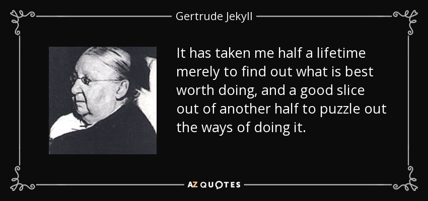 It has taken me half a lifetime merely to find out what is best worth doing, and a good slice out of another half to puzzle out the ways of doing it. - Gertrude Jekyll