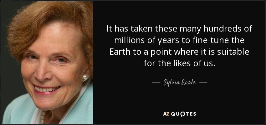 It has taken these many hundreds of millions of years to fine-tune the Earth to a point where it is suitable for the likes of us. - Sylvia Earle