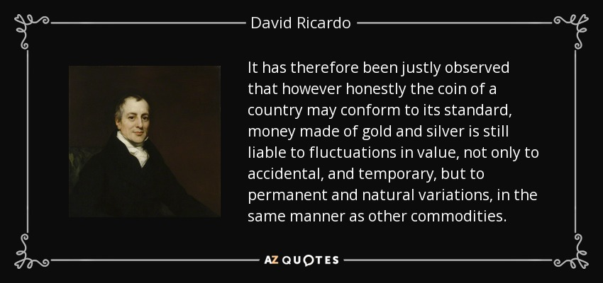 It has therefore been justly observed that however honestly the coin of a country may conform to its standard, money made of gold and silver is still liable to fluctuations in value, not only to accidental, and temporary, but to permanent and natural variations, in the same manner as other commodities. - David Ricardo