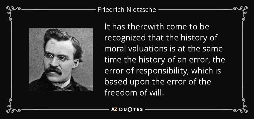 It has therewith come to be recognized that the history of moral valuations is at the same time the history of an error, the error of responsibility, which is based upon the error of the freedom of will. - Friedrich Nietzsche