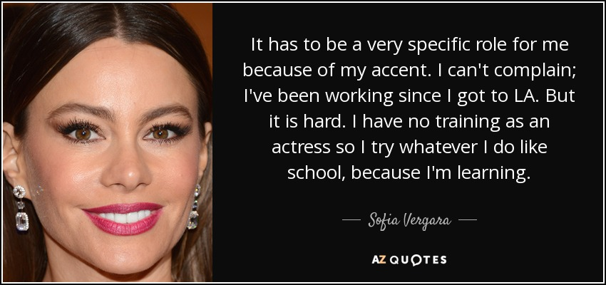 It has to be a very specific role for me because of my accent. I can't complain; I've been working since I got to LA. But it is hard. I have no training as an actress so I try whatever I do like school, because I'm learning. - Sofia Vergara