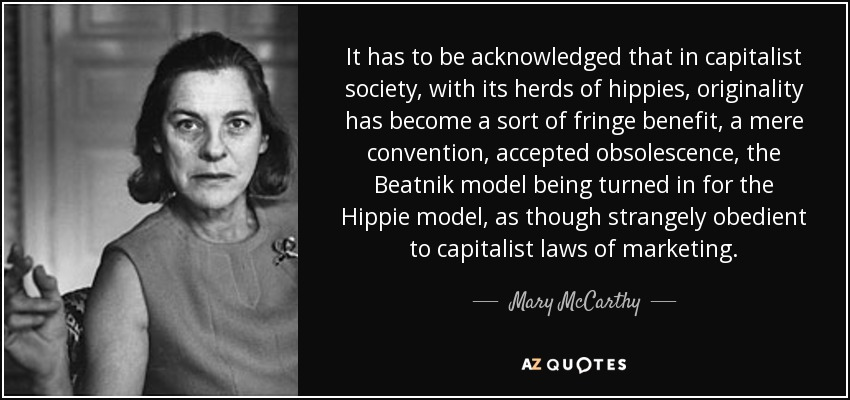 It has to be acknowledged that in capitalist society, with its herds of hippies, originality has become a sort of fringe benefit, a mere convention, accepted obsolescence, the Beatnik model being turned in for the Hippie model, as though strangely obedient to capitalist laws of marketing. - Mary McCarthy