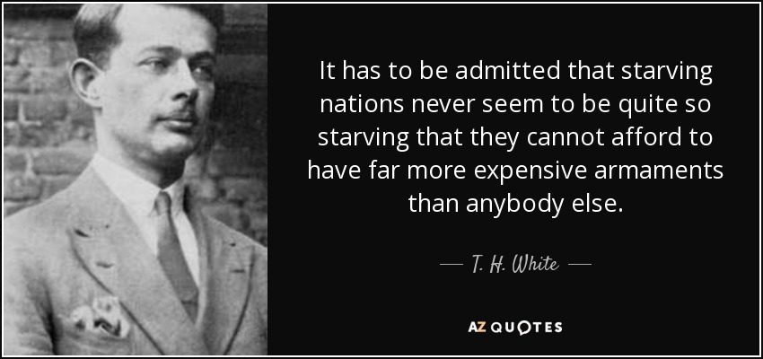 It has to be admitted that starving nations never seem to be quite so starving that they cannot afford to have far more expensive armaments than anybody else. - T. H. White