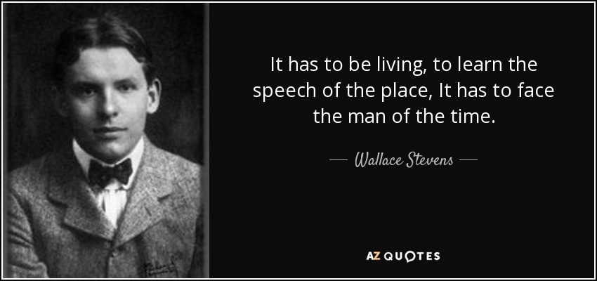 It has to be living, to learn the speech of the place, It has to face the man of the time. - Wallace Stevens