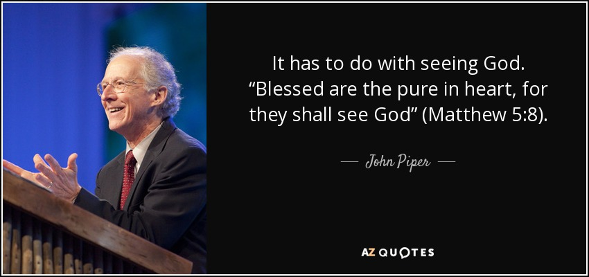 "It has to do with seeing God. ""Blessed are the pure in heart, for they shall see God"" (Matthew 5:8). - John Piper"
