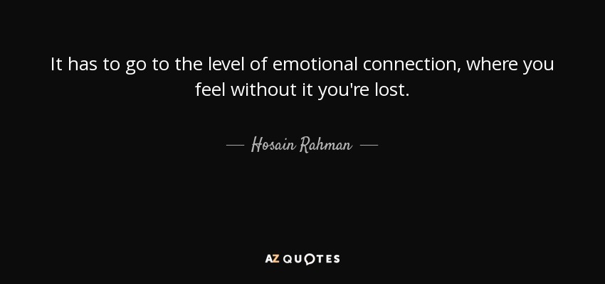 It has to go to the level of emotional connection, where you feel without it you're lost. - Hosain Rahman
