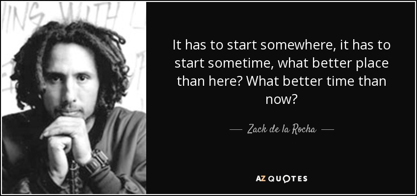 It has to start somewhere, it has to start sometime, what better place than here? What better time than now? - Zack de la Rocha
