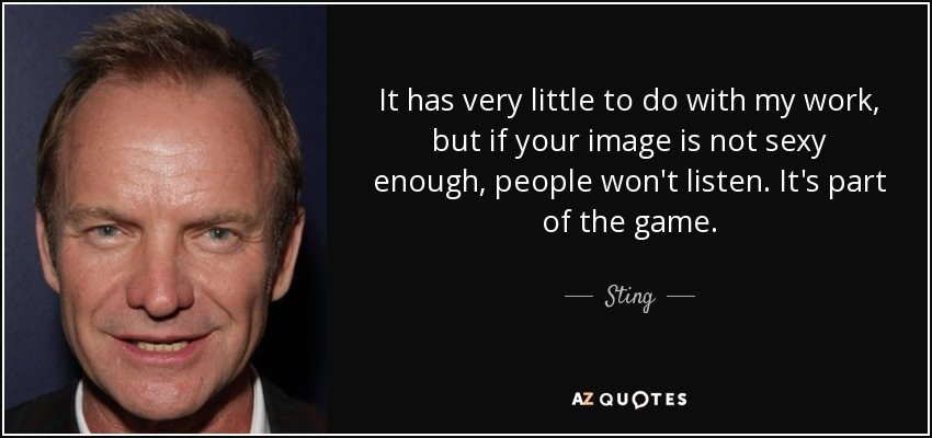 It has very little to do with my work, but if your image is not sexy enough, people won't listen. It's part of the game. - Sting