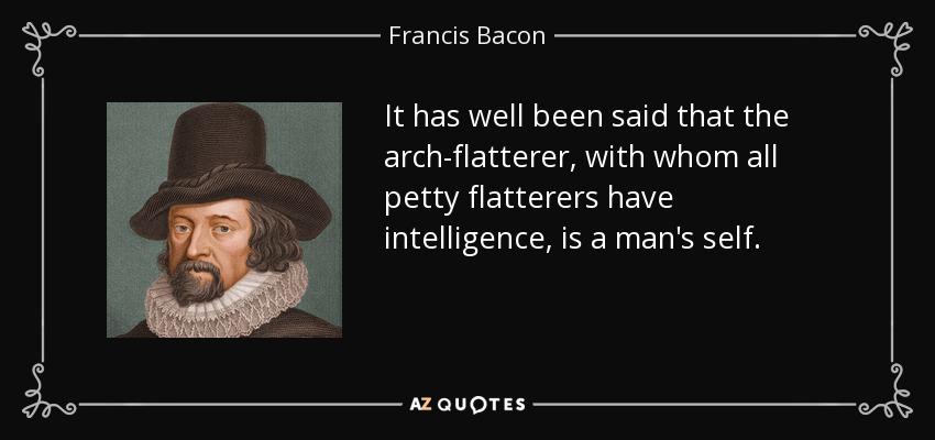 It has well been said that the arch-flatterer, with whom all petty flatterers have intelligence, is a man's self. - Francis Bacon