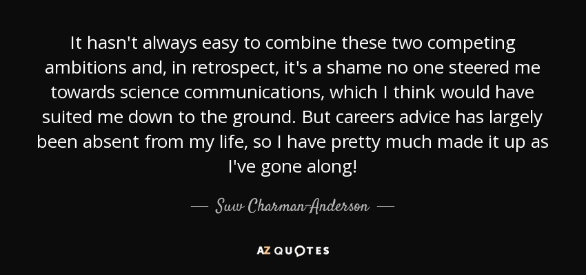 It hasn't always easy to combine these two competing ambitions and, in retrospect, it's a shame no one steered me towards science communications, which I think would have suited me down to the ground. But careers advice has largely been absent from my life, so I have pretty much made it up as I've gone along! - Suw Charman-Anderson
