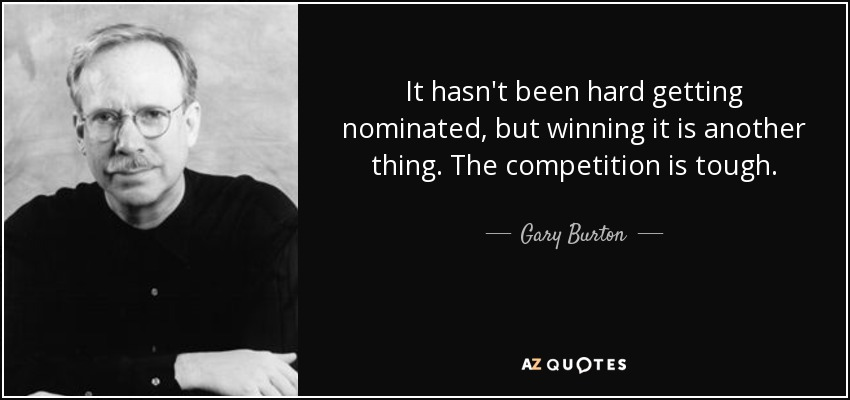 It hasn't been hard getting nominated, but winning it is another thing. The competition is tough. - Gary Burton