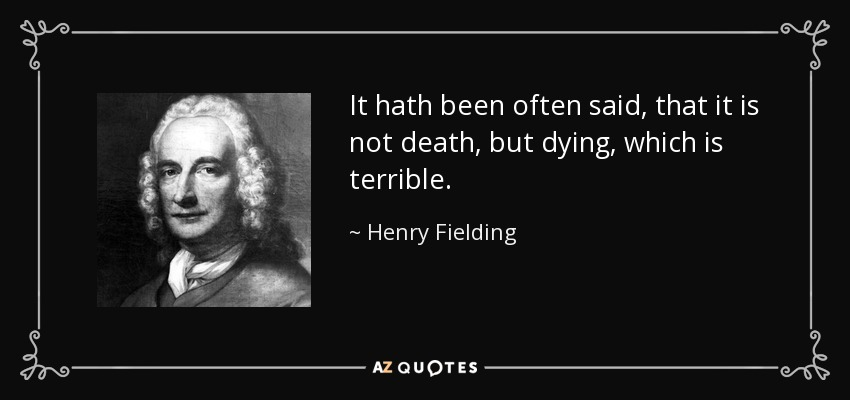 It hath been often said, that it is not death, but dying, which is terrible. - Henry Fielding