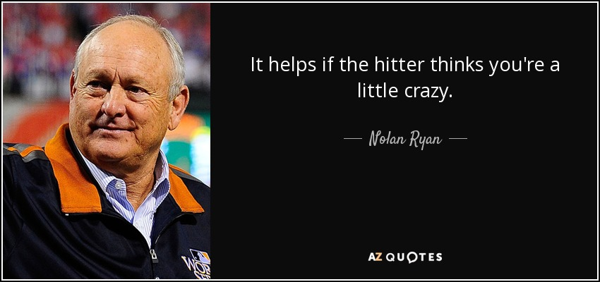 It helps if the hitter thinks you're a little crazy. - Nolan Ryan